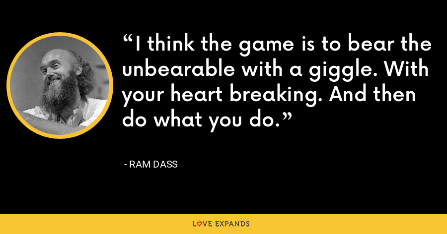 I think the game is to bear the unbearable with a giggle. With your heart breaking. And then do what you do. - ram dass