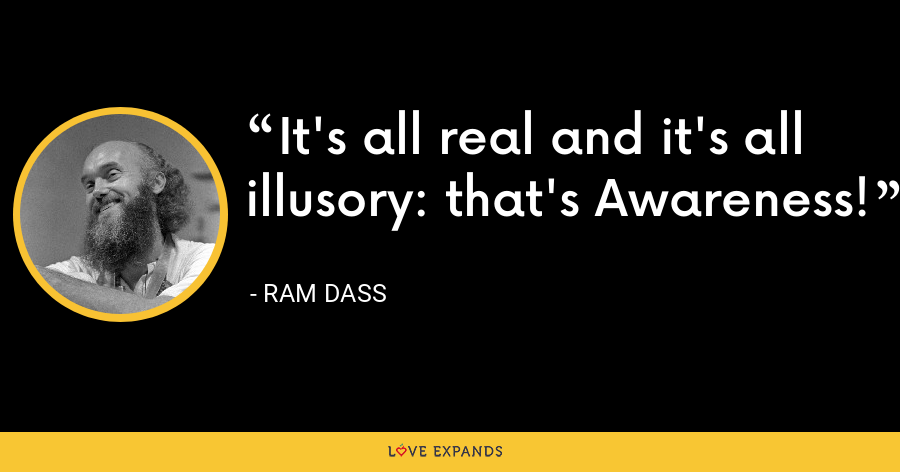 It's all real and it's all illusory: that's Awareness! - ram dass