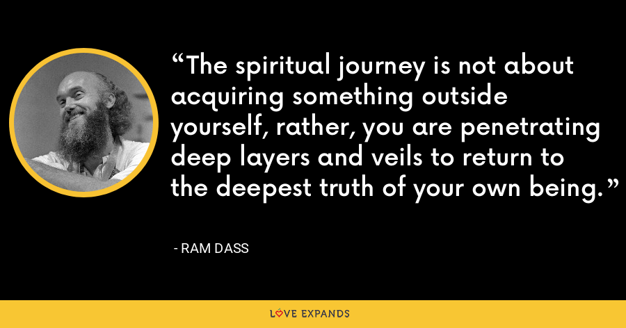 The spiritual journey is not about acquiring something outside yourself, rather, you are penetrating deep layers and veils to return to the deepest truth of your own being. - ram dass