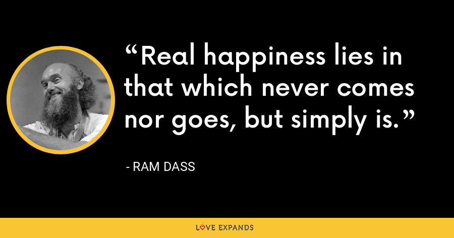 Real happiness lies in that which never comes nor goes, but simply is. - ram dass
