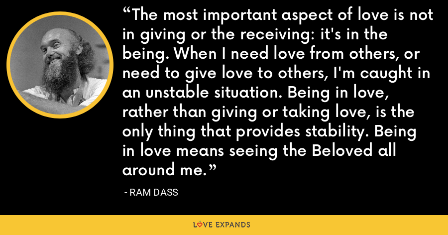 The most important aspect of love is not in giving or the receiving: it's in the being. When I need love from others, or need to give love to others, I'm caught in an unstable situation. Being in love, rather than giving or taking love, is the only thing that provides stability. Being in love means seeing the Beloved all around me. - ram dass