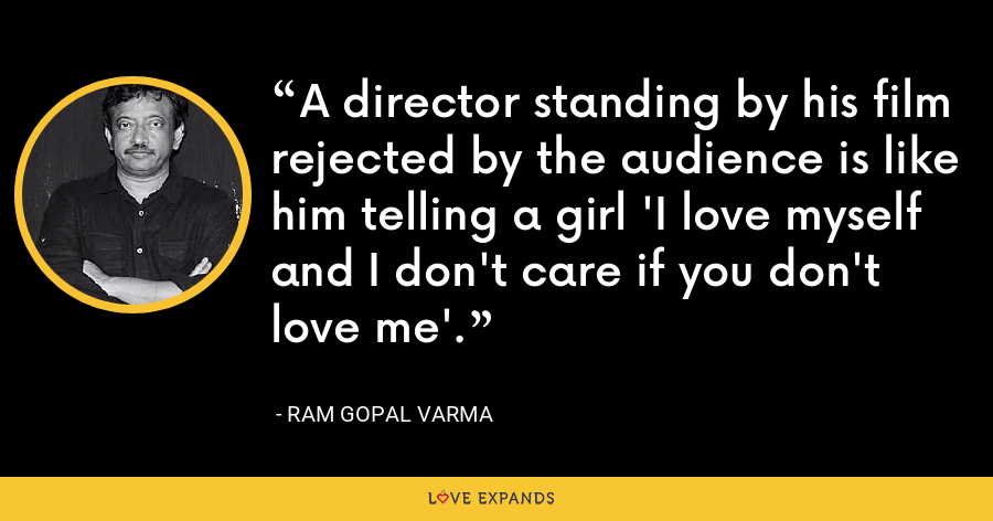 A director standing by his film rejected by the audience is like him telling a girl 'I love myself and I don't care if you don't love me'. - Ram Gopal Varma