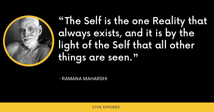 The Self is the one Reality that always exists, and it is by the light of the Self that all other things are seen. - Ramana Maharshi