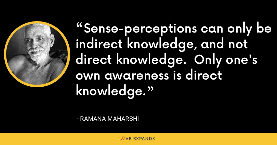 Sense-perceptions can only be indirect knowledge, and not direct knowledge.  Only one's own awareness is direct knowledge. - Ramana Maharshi