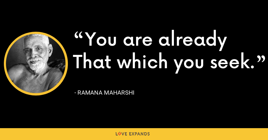 You are already That which you seek. - Ramana Maharshi