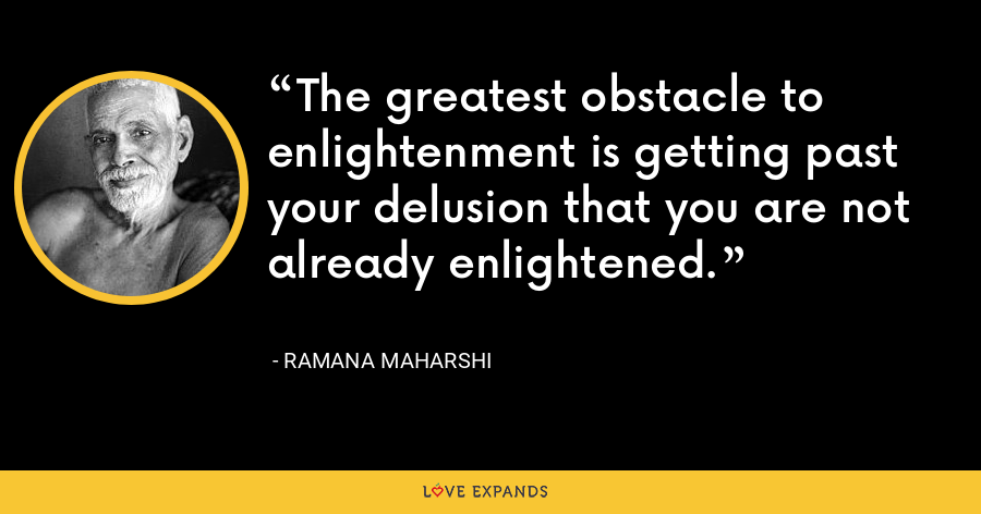 The greatest obstacle to enlightenment is getting past your delusion that you are not already enlightened. - Ramana Maharshi
