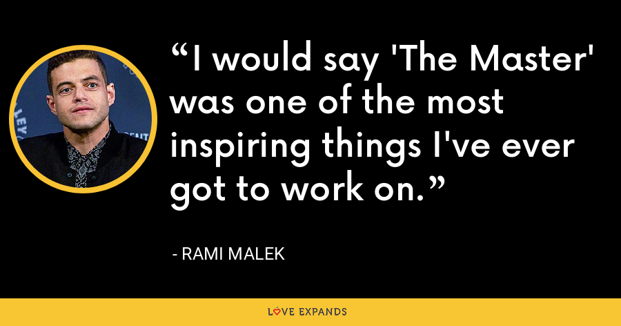 I would say 'The Master' was one of the most inspiring things I've ever got to work on. - Rami Malek