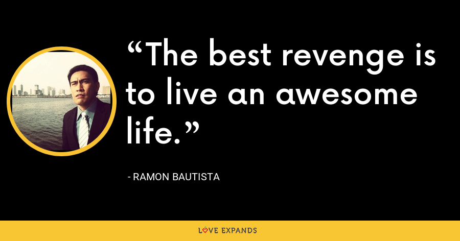 The best revenge is to live an awesome life. - Ramon Bautista
