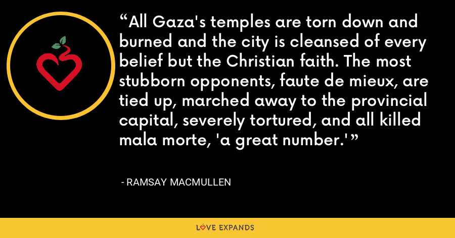 All Gaza's temples are torn down and burned and the city is cleansed of every belief but the Christian faith. The most stubborn opponents, faute de mieux, are tied up, marched away to the provincial capital, severely tortured, and all killed mala morte, 'a great number.' - Ramsay MacMullen