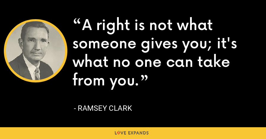 A right is not what someone gives you; it's what no one can take from you. - Ramsey Clark