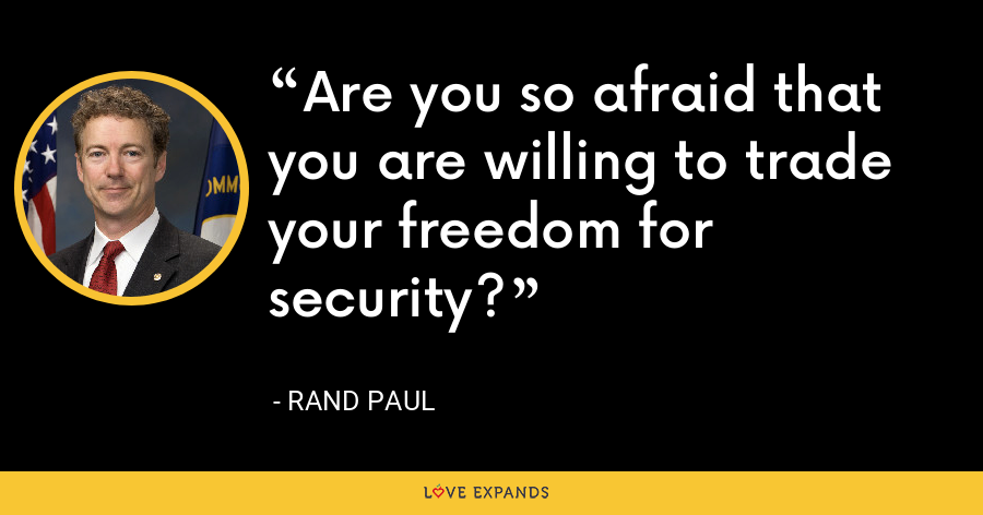 Are you so afraid that you are willing to trade your freedom for security? - Rand Paul
