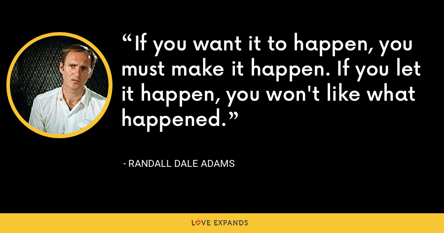If you want it to happen, you must make it happen. If you let it happen, you won't like what happened. - Randall Dale Adams