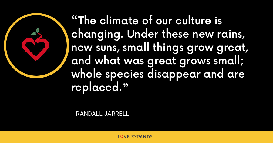 The climate of our culture is changing. Under these new rains, new suns, small things grow great, and what was great grows small; whole species disappear and are replaced. - Randall Jarrell