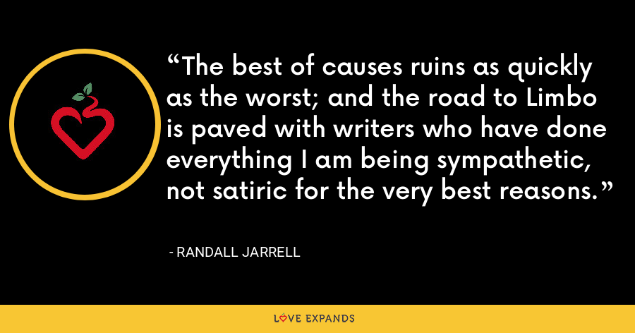 The best of causes ruins as quickly as the worst; and the road to Limbo is paved with writers who have done everything I am being sympathetic, not satiric for the very best reasons. - Randall Jarrell