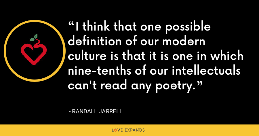I think that one possible definition of our modern culture is that it is one in which nine-tenths of our intellectuals can't read any poetry. - Randall Jarrell