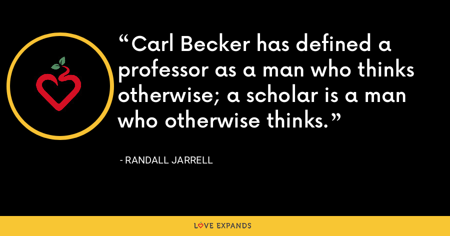 Carl Becker has defined a professor as a man who thinks otherwise; a scholar is a man who otherwise thinks. - Randall Jarrell