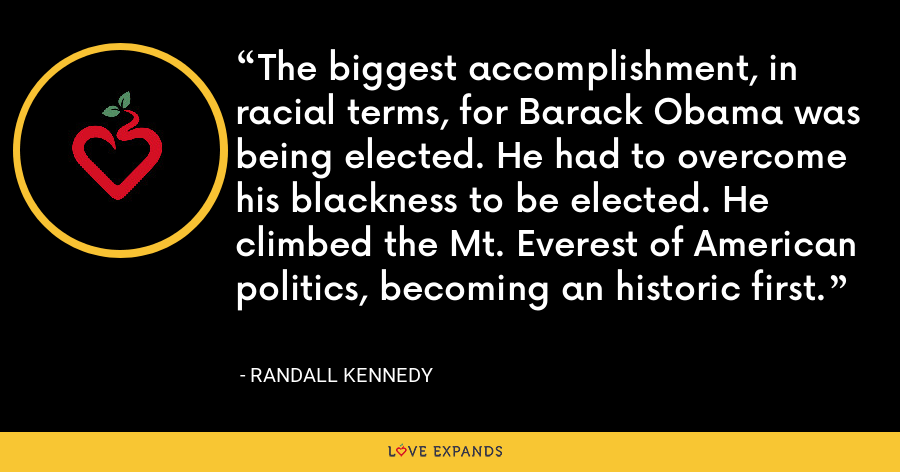 The biggest accomplishment, in racial terms, for Barack Obama was being elected. He had to overcome his blackness to be elected. He climbed the Mt. Everest of American politics, becoming an historic first. - Randall Kennedy
