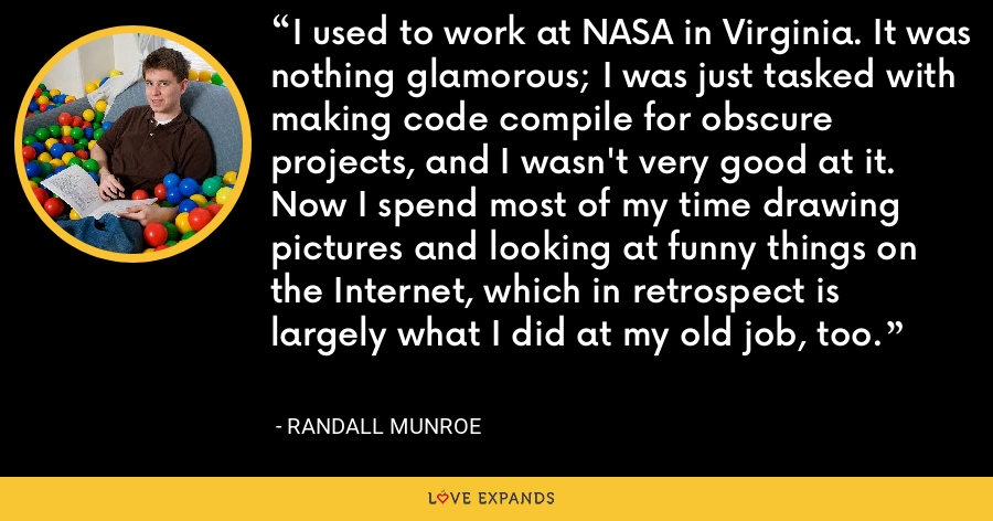 I used to work at NASA in Virginia. It was nothing glamorous; I was just tasked with making code compile for obscure projects, and I wasn't very good at it. Now I spend most of my time drawing pictures and looking at funny things on the Internet, which in retrospect is largely what I did at my old job, too. - Randall Munroe