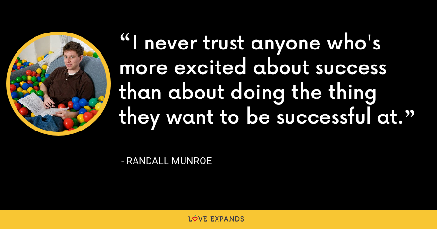 I never trust anyone who's more excited about success than about doing the thing they want to be successful at. - Randall Munroe