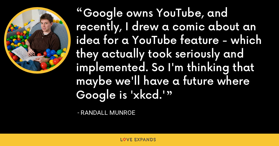 Google owns YouTube, and recently, I drew a comic about an idea for a YouTube feature - which they actually took seriously and implemented. So I'm thinking that maybe we'll have a future where Google is 'xkcd.' - Randall Munroe