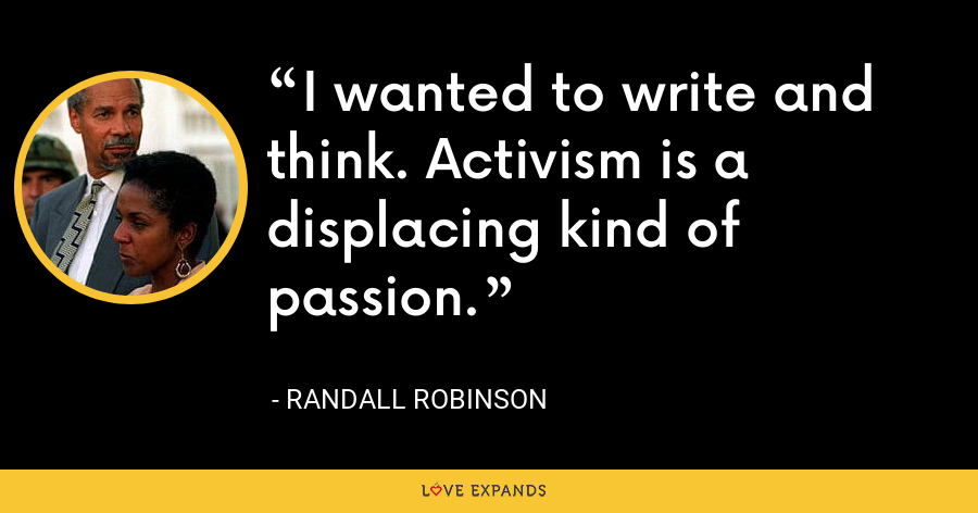 I wanted to write and think. Activism is a displacing kind of passion. - Randall Robinson