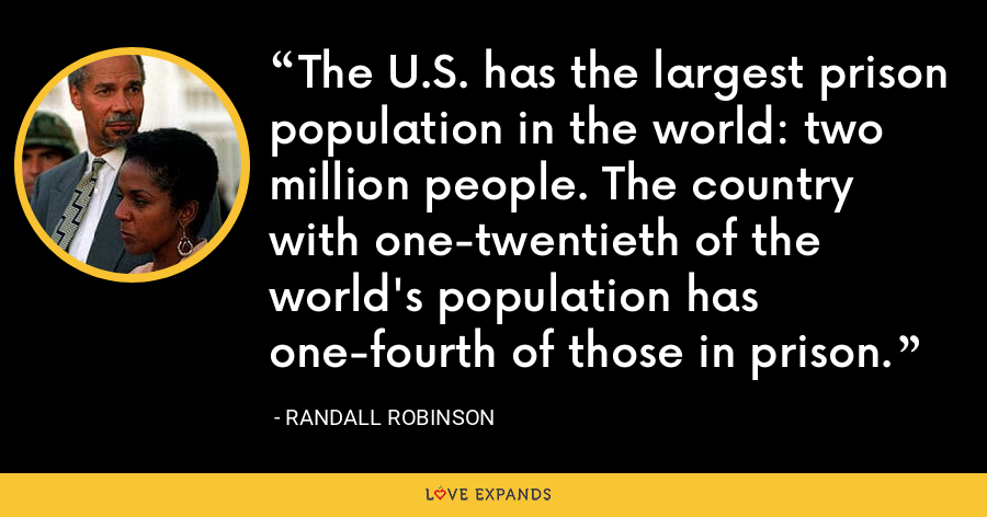 The U.S. has the largest prison population in the world: two million people. The country with one-twentieth of the world's population has one-fourth of those in prison. - Randall Robinson