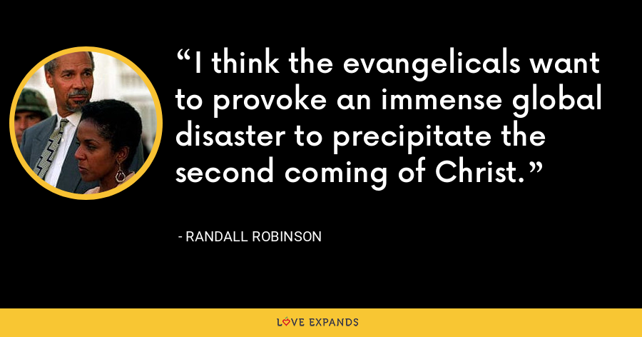 I think the evangelicals want to provoke an immense global disaster to precipitate the second coming of Christ. - Randall Robinson