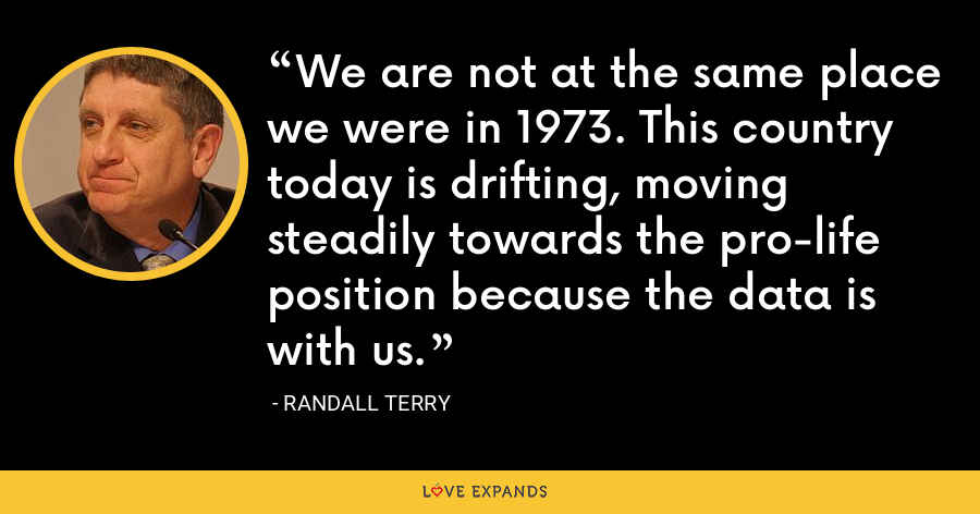 We are not at the same place we were in 1973. This country today is drifting, moving steadily towards the pro-life position because the data is with us. - Randall Terry