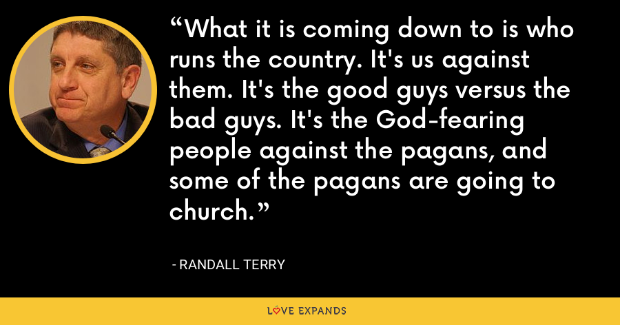 What it is coming down to is who runs the country. It's us against them. It's the good guys versus the bad guys. It's the God-fearing people against the pagans, and some of the pagans are going to church. - Randall Terry