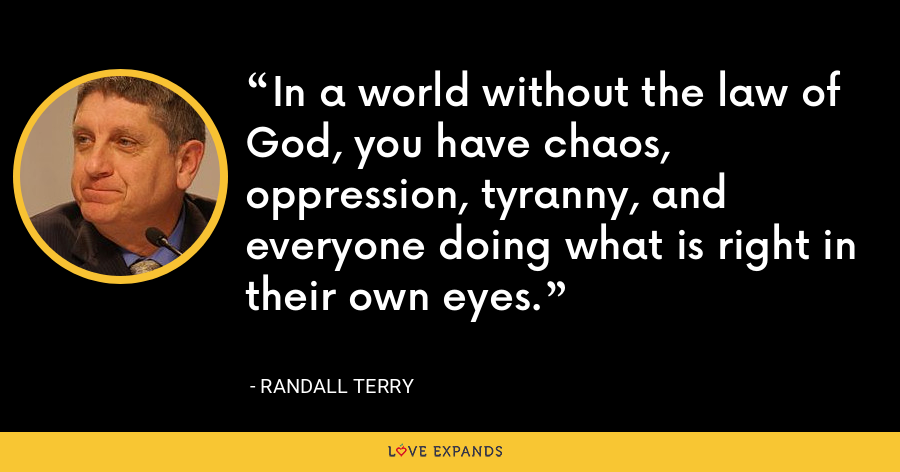 In a world without the law of God, you have chaos, oppression, tyranny, and everyone doing what is right in their own eyes. - Randall Terry