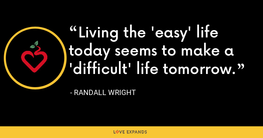 Living the 'easy' life today seems to make a 'difficult' life tomorrow. - Randall Wright