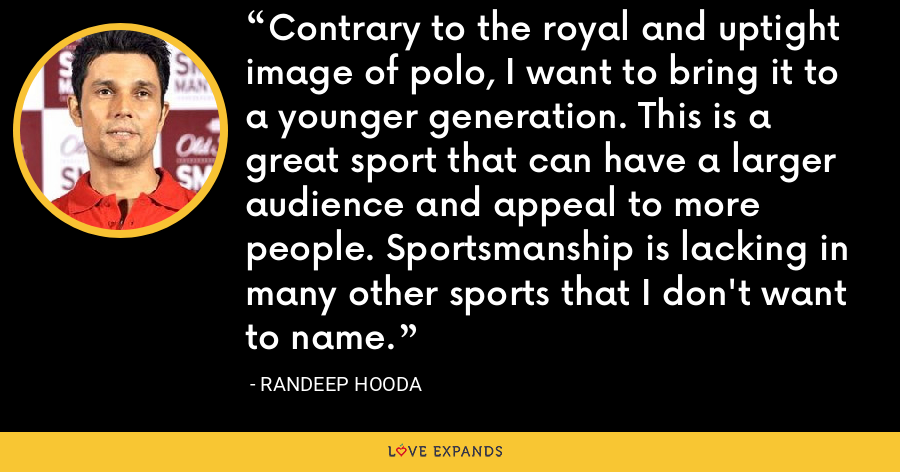 Contrary to the royal and uptight image of polo, I want to bring it to a younger generation. This is a great sport that can have a larger audience and appeal to more people. Sportsmanship is lacking in many other sports that I don't want to name. - Randeep Hooda
