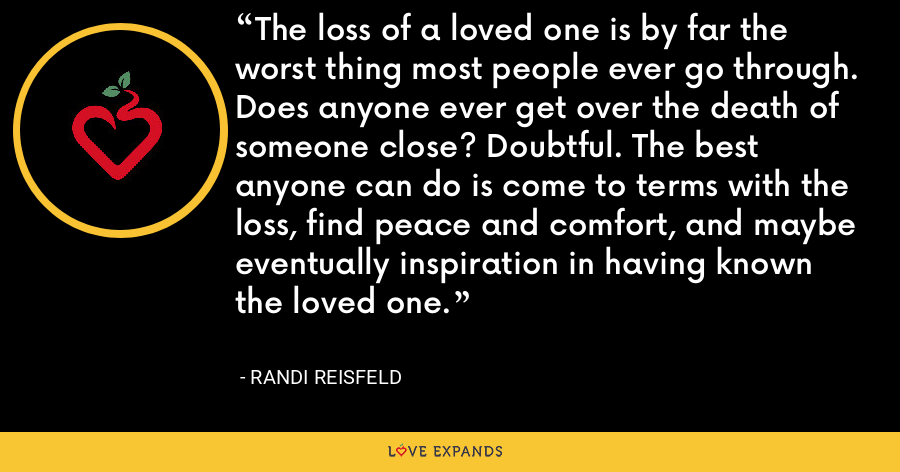 The loss of a loved one is by far the worst thing most people ever go through. Does anyone ever get over the death of someone close? Doubtful. The best anyone can do is come to terms with the loss, find peace and comfort, and maybe eventually inspiration in having known the loved one. - Randi Reisfeld