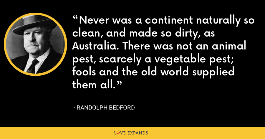 Never was a continent naturally so clean, and made so dirty, as Australia. There was not an animal pest, scarcely a vegetable pest; fools and the old world supplied them all. - Randolph Bedford