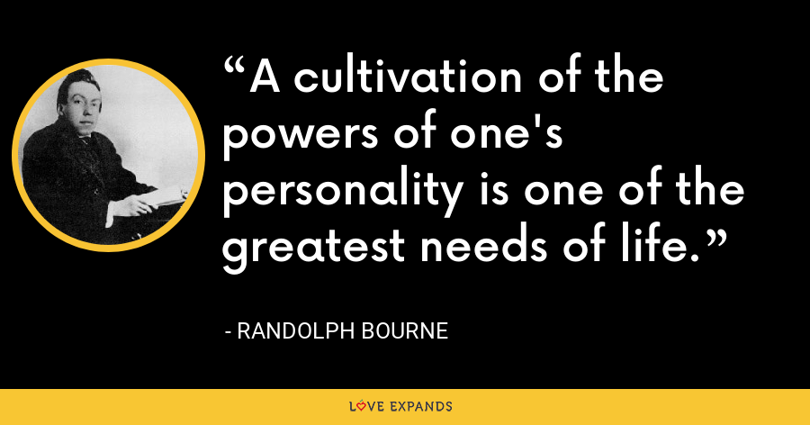 A cultivation of the powers of one's personality is one of the greatest needs of life. - Randolph Bourne