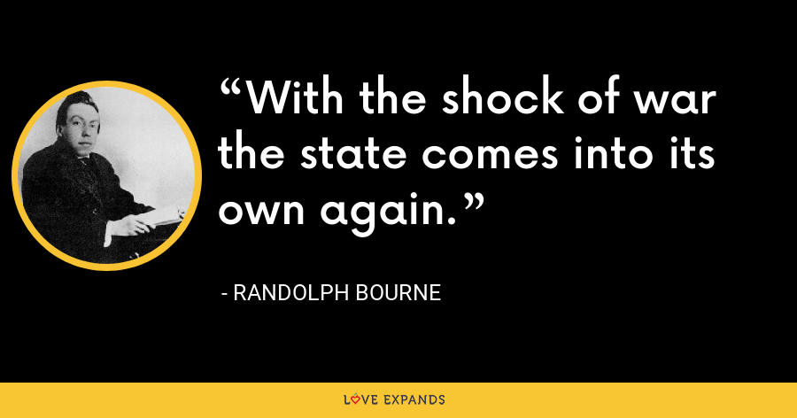 With the shock of war the state comes into its own again. - Randolph Bourne