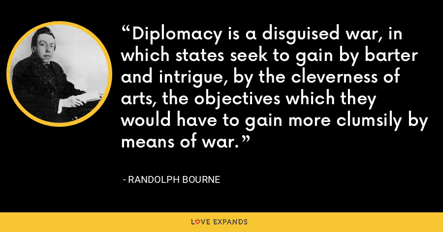 Diplomacy is a disguised war, in which states seek to gain by barter and intrigue, by the cleverness of arts, the objectives which they would have to gain more clumsily by means of war. - Randolph Bourne