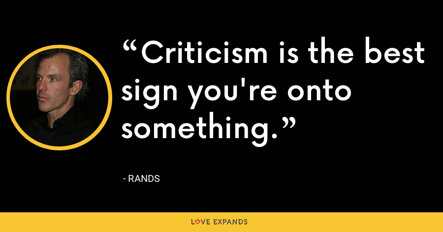 Criticism is the best sign you're onto something. - Rands