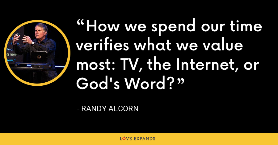 How we spend our time verifies what we value most: TV, the Internet, or God's Word? - Randy Alcorn