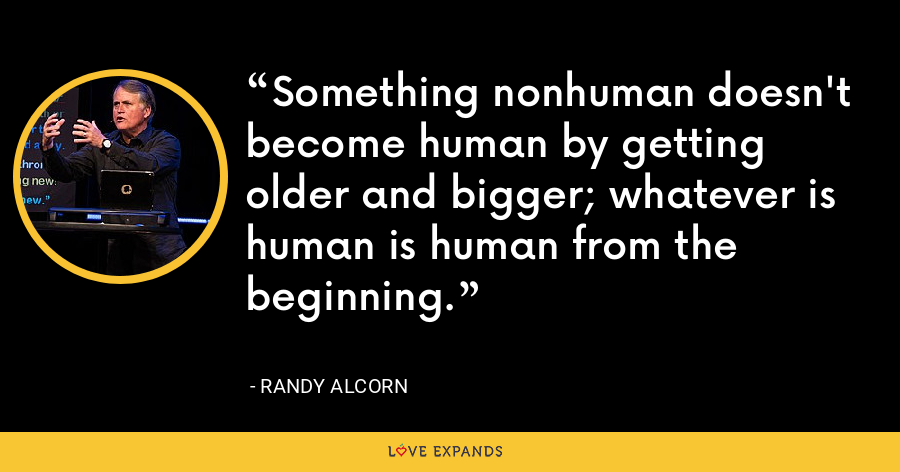 Something nonhuman doesn't become human by getting older and bigger; whatever is human is human from the beginning. - Randy Alcorn