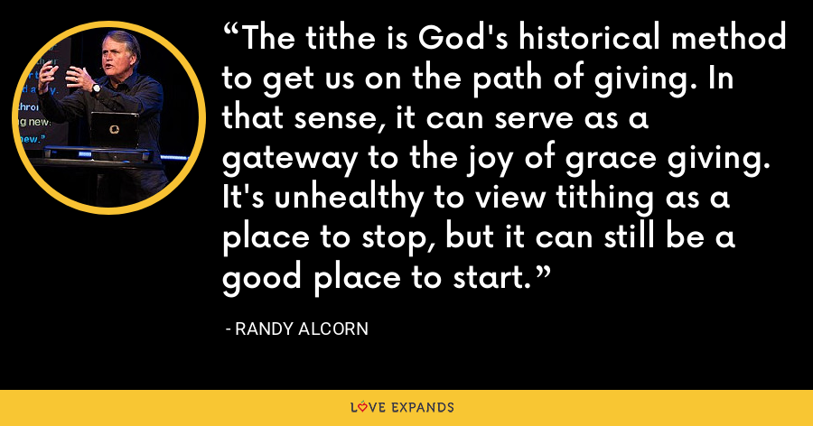 The tithe is God's historical method to get us on the path of giving. In that sense, it can serve as a gateway to the joy of grace giving. It's unhealthy to view tithing as a place to stop, but it can still be a good place to start. - Randy Alcorn
