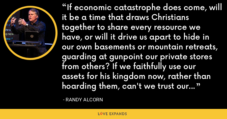 If economic catastrophe does come, will it be a time that draws Christians together to share every resource we have, or will it drive us apart to hide in our own basements or mountain retreats, guarding at gunpoint our private stores from others? If we faithfully use our assets for his kingdom now, rather than hoarding them, can't we trust our faithful God to provide for us then? - Randy Alcorn