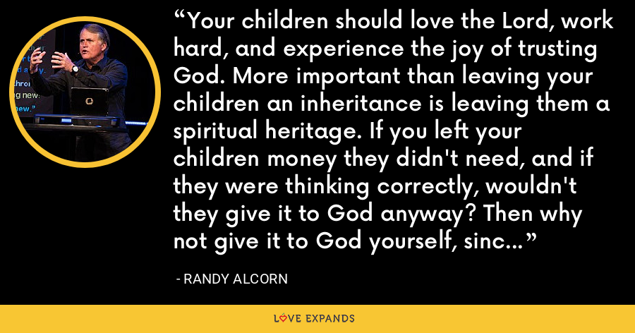 Your children should love the Lord, work hard, and experience the joy of trusting God. More important than leaving your children an inheritance is leaving them a spiritual heritage. If you left your children money they didn't need, and if they were thinking correctly, wouldn't they give it to God anyway? Then why not give it to God yourself, since He entrusted it to you? - Randy Alcorn