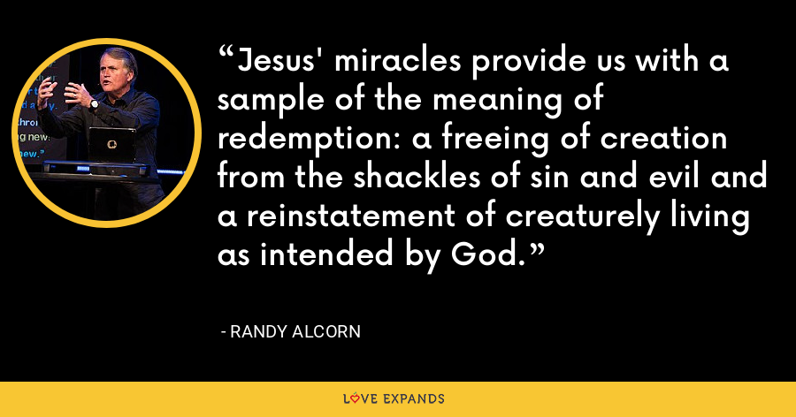 Jesus' miracles provide us with a sample of the meaning of redemption: a freeing of creation from the shackles of sin and evil and a reinstatement of creaturely living as intended by God. - Randy Alcorn