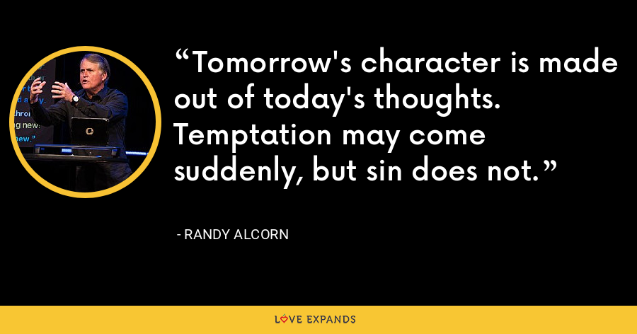 Tomorrow's character is made out of today's thoughts. Temptation may come suddenly, but sin does not. - Randy Alcorn