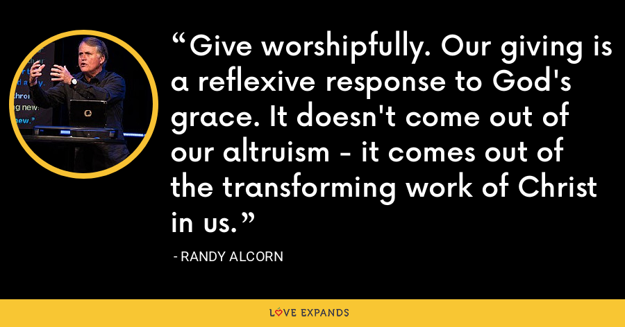 Give worshipfully. Our giving is a reflexive response to God's grace. It doesn't come out of our altruism - it comes out of the transforming work of Christ in us. - Randy Alcorn