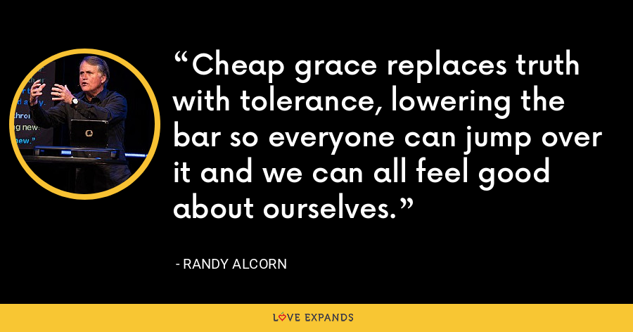 Cheap grace replaces truth with tolerance, lowering the bar so everyone can jump over it and we can all feel good about ourselves. - Randy Alcorn