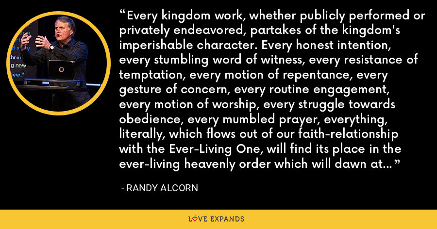 Every kingdom work, whether publicly performed or privately endeavored, partakes of the kingdom's imperishable character. Every honest intention, every stumbling word of witness, every resistance of temptation, every motion of repentance, every gesture of concern, every routine engagement, every motion of worship, every struggle towards obedience, every mumbled prayer, everything, literally, which flows out of our faith-relationship with the Ever-Living One, will find its place in the ever-living heavenly order which will dawn at his coming. - Randy Alcorn
