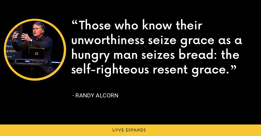 Those who know their unworthiness seize grace as a hungry man seizes bread: the self-righteous resent grace. - Randy Alcorn