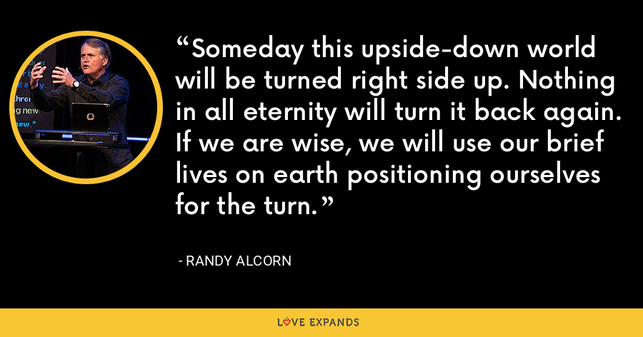 Someday this upside-down world will be turned right side up. Nothing in all eternity will turn it back again. If we are wise, we will use our brief lives on earth positioning ourselves for the turn. - Randy Alcorn